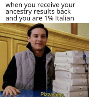 Neat, Pete: when you receive your  ancestry results back  and you are 1% Italian  Pizza time Neat, Pete