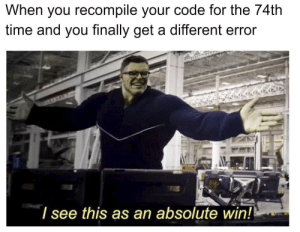 Time, Yes, and Code: When you recompile your code for the 74th  time and you finally get a different error  l see this as an absolute win! YES! YES!!! OH MY- now, time to fix this one