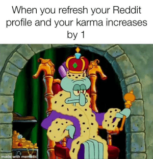 Dank, Memes, and Reddit: When you refresh your Reddit  profile and your karma increases  by 1  made with mematic I'm moving up in this world by A_Cool_Goat MORE MEMES
