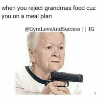Meal Plan, Plan, and Planning: when you reject grandmas food cuz  you on a meal plan  @GymLoveAndsuccess IG 😂🔫