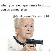 Chill, Food, and Grandma: when you reject grandmas food cuz  you on a meal plan  @Gym Love And Success  II IG Grandmas got no chill.
