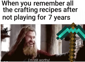 Crafting like a pro: When you remember all  the crafting recipes after  not playing for 7 years  I'm still worthy! Crafting like a pro