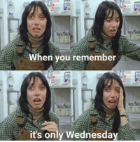 Its Only Wednesday: When you remember  it's only Wednesday