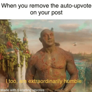 Who else has done this?: When you remove the auto-upvote  on your post  I too, am extraordinarily humble  Made with 0 starting upvotes Who else has done this?