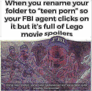"You just got Sarged: When you rename your  folder to ""teen porn"" so  your FBI agent clicks on  it but it's full of Lego  movie spoilers  Weve been tricked. welve been Lackstabbed and we've been quite,  passibly, bamboozled, You just got Sarged"