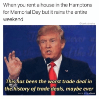Funny, Money, and The Worst: When you rent a house in the Hamptons  for Memorial Day but it rains the entire  weekend  @tank.sinatra  Thisthas been the worst trade deal in  the history of trade deals, mayb  e ever  MADE WITH MOMus Money well spent madewithmomus