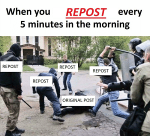 CONSIDER TO STOP by Ranfiri FOLLOW 4 MORE MEMES.: When you  REPOST every  5 minutes in the morning  REPOST  REPOST  REPOST  REPOST  ORIGINAL POST CONSIDER TO STOP by Ranfiri FOLLOW 4 MORE MEMES.