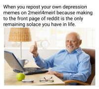 2Meirl4Meirl: When you repost your own depression  memes on 2meirl4meirl because making  to the front page of reddit is the only  remaining solace vou have in life