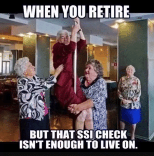 Dank, Live, and 🤖: WHEN YOU RETIRE  BUT THAT SSI CHECK  ISN'T ENOUGH TO LIVE ON.