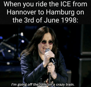 Crazy, History, and Train: When you ride the ICE from  Hannover to Hamburg on  the 3rd of June 1998:  I'm going off therails  on a crazy train. Too dark?
