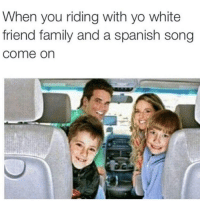Do you know this song what are they saying: When you riding with yo white  friend family and a spanish song  come on Do you know this song what are they saying