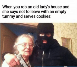 Cookies, House, and Old: When you rob an old lady's house and  she says not to leave with an empty  tummy and serves cookies: nice old lady