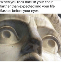 Life, Memes, and Chair: When you rock back in your chair  farther than expected and your life  flashes before your eyes Yeep~😎 📷: @clean.posts.for.all