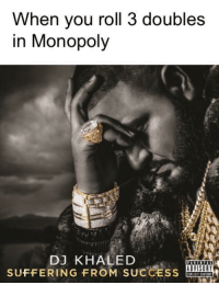 Be Like, DJ Khaled, and Monopoly: When you roll 3 doubles  in Monopoly  DJ KHALED  SUFFERING FROM SUCCESS it be like that sometimes