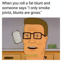"Bitch, Blunts, and Weed: When you roll a fat blunt and  someone says ""I only smoke  joints, blunts are gross.  @ComfortablyHigh  H.  HAT ABITC Don't be a bitch bro 😂 @comfortablyhigh"
