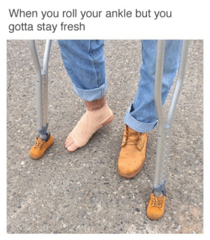Gotta Stay: When you roll your ankle but you  gotta stay fresh