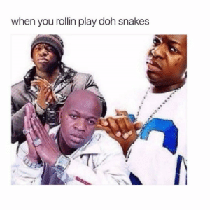 rollin: when you rollin play doh snakes