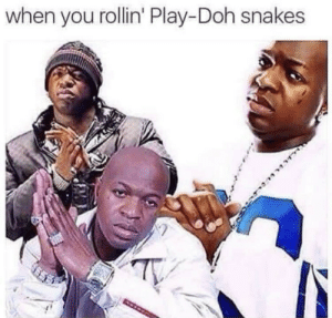 Dank, Memes, and Target: when you rollin' Play-Doh snakes Me irl by defactosithlord MORE MEMES