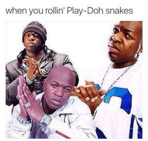 Meirl by rocket5657 FOLLOW 4 MORE MEMES.: when you rollin' Play-Doh snakes Meirl by rocket5657 FOLLOW 4 MORE MEMES.