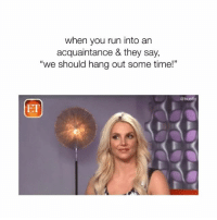 """Memes, Run, and Time: when you run into an  acquaintance & they say,  """"we should hang out some time!""""  @bustle  ET totally!!!!!"""