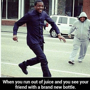 Friendly With: When you run out of juice and you see your  friend with a brand new bottle.