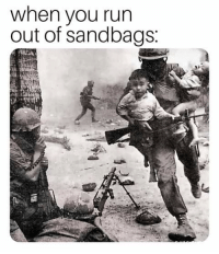 Run: when you run  out of sandbags: