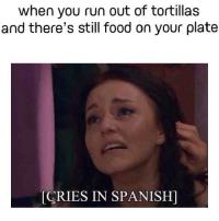 The struggle: when you run out of tortillas  and there's still food on your plate  CRIES IN SPANISH) The struggle