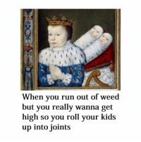 Relatable: When you run out of weed  but you really wanna get  high so you roll your kids  up into joints Relatable