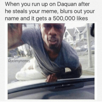 Smh @jackmymemes: When you run up on Daquan after  he steals your meme, blurs out your  name and it gets a 500,000 likes  @jackmymemes Smh @jackmymemes