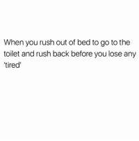 Memes, Rush, and Back: When you rush out of bed to go to the  toilet and rush back before you lose any  tired' I Know Y'all Relate 😂😂😂😂 pettypost pettyastheycome straightclownin hegotjokes jokesfordays itsjustjokespeople itsfunnytome funnyisfunny randomhumor rellstilldarealest