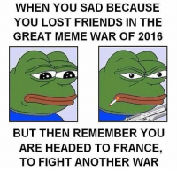 What can I say, we love getting into second wars. meme memewar Follow my partners!! @r3dhour @redneck.conservative @conservativemedia @conservative.master @therealrightway @_teen.conservative_ @southcarolina_republican @unitedusa: WHEN YOU SAD BECAUSE  YOU LOST FRIENDS IN THE  GREAT MEME WAR OF 2016  BUT THEN REMEMBER YOU  ARE HEADED TO FRANCE,  TO FIGHT ANOTHER WAR What can I say, we love getting into second wars. meme memewar Follow my partners!! @r3dhour @redneck.conservative @conservativemedia @conservative.master @therealrightway @_teen.conservative_ @southcarolina_republican @unitedusa