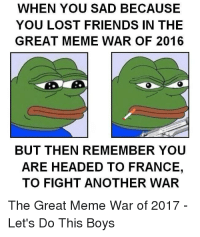 "<p>Let&rsquo;s do it via /r/dank_meme <a href=""http://ift.tt/2tWPa52"">http://ift.tt/2tWPa52</a></p>: WHEN YOU SAD BECAUSE  YOU LOST FRIENDS IN THE  GREAT MEME WAR OF 2016  BUT THEN REMEMBER YOU  ARE HEADED TO FRANCE,  TO FIGHT ANOTHER WAR  The Great Meme War of 2017  Let's Do This Boys <p>Let&rsquo;s do it via /r/dank_meme <a href=""http://ift.tt/2tWPa52"">http://ift.tt/2tWPa52</a></p>"
