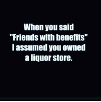"Friends, Friends With Benefits, and Memes: When you said  ""Friends with benefits""  I assumed you owned  a liquor store. I'm not impressed 😒 Rp @sobasicicanteven @sobasicicanteven goodgirlwithbadthoughts 💅🏼"