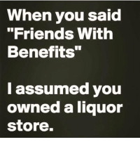"""I mean really what tf is this sh't, get me some booze RP @vodkalana 💕: When you said  """"Friends With  Benefits""""  I assumed you  owned a liquor  store. I mean really what tf is this sh't, get me some booze RP @vodkalana 💕"""