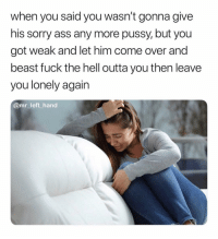 Aww. Po Thang. 🤦🏽♂️ NowWhat: when you said you wasn't gonna give  his sorry ass any more pussy, but you  got weak and let him come over and  beast ruck the nell outta you then leave  you lonely again  @mr_left hand Aww. Po Thang. 🤦🏽♂️ NowWhat