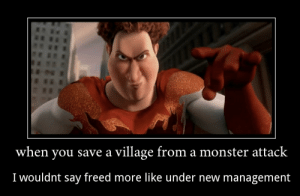 Monster, Reddit, and Megamind: when you save a village from a monster attack  I wouldnt say freed more like under new management Megamind is a masterpiece