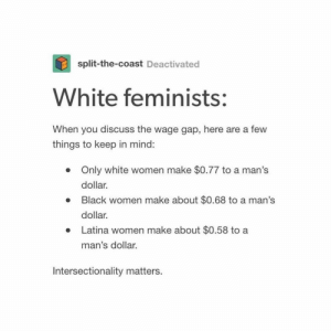 "When you say, ""women only make 77¢ for every dollar a man makes,"" you are purposely excluding the majority of women. Because the whole 77¢ only applies to white women and you need to remember that. Intersectionality matters. (tumblr credit: split-the-coast) https://www.instagram.com/p/B_BRaykBpqm/?igshid=wvqa1vgib9bb: When you say, ""women only make 77¢ for every dollar a man makes,"" you are purposely excluding the majority of women. Because the whole 77¢ only applies to white women and you need to remember that. Intersectionality matters. (tumblr credit: split-the-coast) https://www.instagram.com/p/B_BRaykBpqm/?igshid=wvqa1vgib9bb"