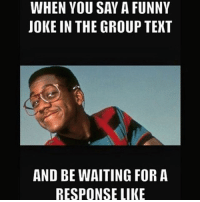 tag someone you know does this xD: WHEN YOU SAY A FUNNY  JOKE IN THE GROUP TEXT  AND BE WAITING FOR A  RESPONSE LIKE tag someone you know does this xD