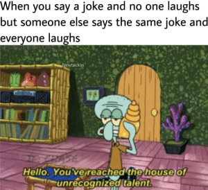 Hello, Squidward, and House: When you say a joke and no one laughs  but someone else says the same joke and  е  everyone laughs  PON  Newtockos  Hello. You've reached the house  unrecognized talent  of Poor Squidward.