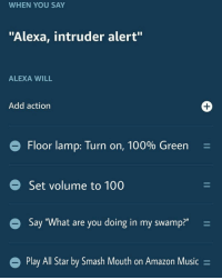 "State of the art home defense: WHEN YOU SAY  ""Alexa, intruder alert""  ALEXA WILL  Add action  Floor lamp: Turn on, 100% Green-  Set volume to 100  Say ""What are you doing in my swamp?""  Play All Star by Smash Mouth on Amazon Music- State of the art home defense"