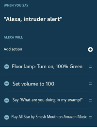 "All Star, Amazon, and Anaconda: WHEN YOU SAY  ""Alexa, intruder alert""  ALEXA WILL  Add action  Floor lamp: Turn on, 100% Green  Set volume to 100  Say ""What are you doing in my swamp?""  Play All Star by Smash Mouth on Amazon Music - Dont fuck with me via /r/memes http://bit.ly/2CEdfQm"