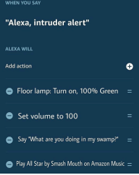 "All Star, Amazon, and Anaconda: WHEN YOU SAY  ""Alexa, intruder alert""  ALEXA WILL  Add action  e Floor lamp: Turn on, 100% Green  - Set volume to 100  Say ""What are you doing in my swamp?""  Play All Star by Smash Mouth on Amazon Music - @trashcanpaul is the worst place on instagram"