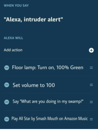 "All Star, Amazon, and Anaconda: WHEN YOU SAY  ""Alexa, intruder alert""  ALEXA WILL  Add action  Floor lamp: Turn on, 100% Green  Set volume to 100  Say ""What are you doing in my swamp?""-  Play All Star by Smash Mout  h on Amazon Music- My house is truly protected now"