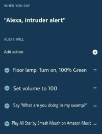 """All Star, Amazon, and Anaconda: WHEN YOU SAY  """"Alexa, intruder alert""""  ALEXA WILL  Add action  Floor lamp: Turn on, 100% Green-  Set volume to 100  Say """"What are you doing in my swamp?""""  Play All Star by Smash Mouth on Amazon Music- Alexa, intruder alert"""