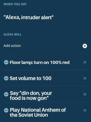 "Food, National Anthem, and Soviet: WHEN YOU SAY  ""Alexa, intruder alert""  ALEXA WILL  Add action  Floor lamp: turn on 1 00% red  Set volume to 100  e Say ""din don, your  food is now gon""  Play National Anthem of  the Soviet Union"