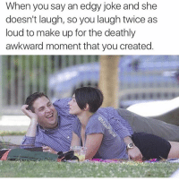 (@masipopal): When you say an edgy joke and she  doesn't laugh, so you laugh twice as  loud to make up for the deathly  awkward moment that you created. (@masipopal)