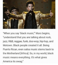 "Africa, Memes, and Reggae: ""When you say 'black music,"" Mars begins,  ""understand that you are talking about rock,  jazz, R&B, reggae, funk, doo-wop, hip-hop, and  Motown. Black people created it all. Being  Puerto Rican, even salsa music stems back to  the Motherland [Africa]. So, in my world, black  music means everything. It's what gives  America its swag."" repost @blackslayingit Blacktivist hotnews black africanamerican blacklivesmatter blackpride blackandproud dreamchasers blackgirls blackwomen blackunity blackis melanin icantbreath neverforget sayhername blackhistorymonth blackman westandtogether proudtobeblack blackbusiness"