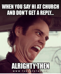 Church, Meme, and Alrighty Then: WHEN YOU SAY HIAT CHURCH  AND DONT GET A REPLY...  ALRIGHTY'  THEN  W w W. TH EHAYSTA When they don't say hi back #Christian #meme #christianmeme
