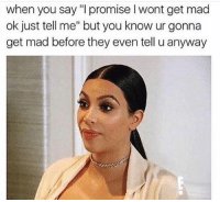 """when you say """"I promise l wont get mad  ok just tell me"""" but you know ur gonna  get mad before they even tell u anyway"""