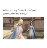 """When you say """"i want to die"""" and  somebody says """"me too""""  COHMEDYIIG THIS IS SO FUNNY IM DYING"""